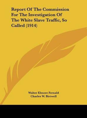 Report of the Commission for the Investigation of the White Slave Traffic, So Called (1914) by Charles W Birtwell