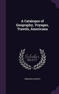 A Catalogue of Geography, Voyages, Travels, Americana by Bernard Quaritch