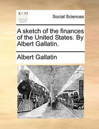A Sketch of the Finances of the United States. by Albert Gallatin by Albert Gallatin