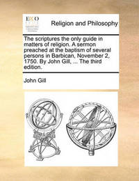 The Scriptures the Only Guide in Matters of Religion. a Sermon Preached at the Baptism of Several Persons in Barbican, November 2, 1750. by John Gill, ... the Third Edition. by John Gill