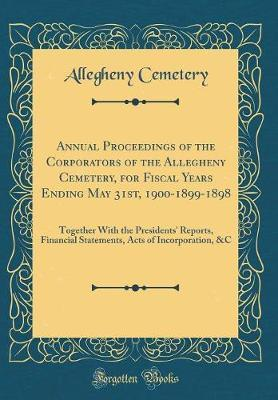 Annual Proceedings of the Corporators of the Allegheny Cemetery, for Fiscal Years Ending May 31st, 1900-1899-1898 by Allegheny Cemetery