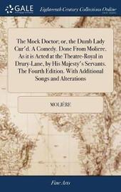 The Mock Doctor; Or, the Dumb Lady Cur'd. a Comedy. Done from Moliere. as It Is Acted at the Theatre-Royal in Drury-Lane, by His Majesty's Servants. the Fourth Edition. with Additional Songs and Alterations by . Moliere