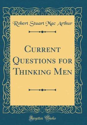 Current Questions for Thinking Men (Classic Reprint) by Robert Stuart Mac Arthur