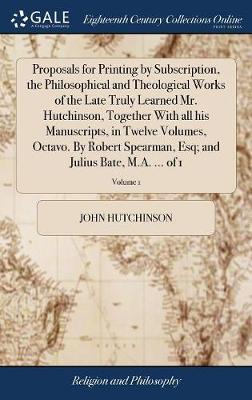Proposals for Printing by Subscription, the Philosophical and Theological Works of the Late Truly Learned Mr. Hutchinson, Together with All His Manuscripts, in Twelve Volumes, Octavo. by Robert Spearman, Esq; And Julius Bate, M.A. ... of 1; Volume 1 by John Hutchinson image