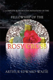 Complete Rosicrucian Initiations of the Fellowship of the Rosy Cross by Arthur Edward Waite
