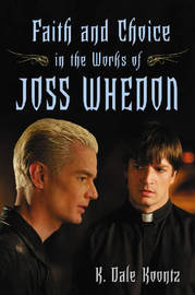 Faith and Choice in the Works of Joss Whedon by K. Dale Koontz
