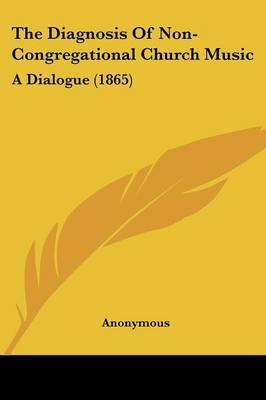The Diagnosis Of Non-Congregational Church Music: A Dialogue (1865) by * Anonymous image