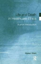 Life and Death in Healthcare Ethics by Helen Watt image