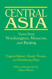 Central Asia: Views from Washington, Moscow, and Beijing by Eugene B Rumer