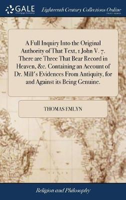 A Full Inquiry Into the Original Authority of That Text, 1 John V. 7. There Are Three That Bear Record in Heaven, &c. Containing an Account of Dr. Mill's Evidences from Antiquity, for and Against Its Being Genuine. by Thomas Emlyn