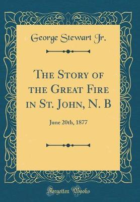 The Story of the Great Fire in St. John, N. B by George Stewart Jr