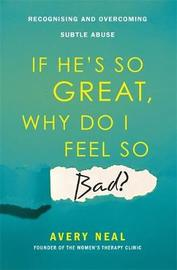 If He's So Great, Why Do I Feel So Bad? by Avery Neal
