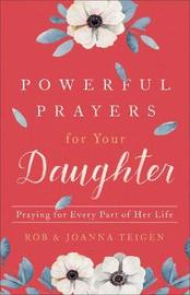 Powerful Prayers for Your Daughter by Rob Teigen