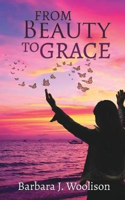 From Beauty To Grace by Barbara J Woolison