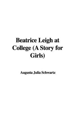 Beatrice Leigh at College (a Story for Girls) by Augusta Julia Schwartz image
