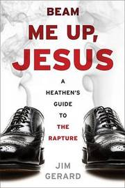 Beam Me Up, Jesus: A Heathen's Guide to the Rapture by Jim Gerard image