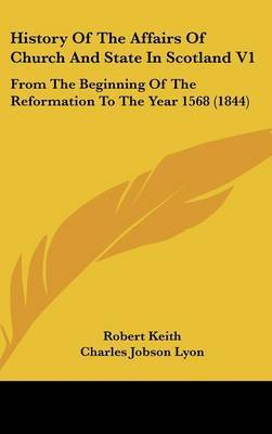 History of the Affairs of Church and State in Scotland V1: From the Beginning of the Reformation to the Year 1568 (1844) by Robert Keith image