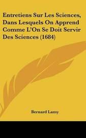 Entretiens Sur Les Sciences, Dans Lesquels on Apprend Comme L'On Se Doit Servir Des Sciences (1684) by Bernard Lamy