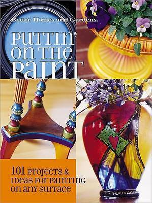 Puttin' on the Paint: 101 Projects and Ideas for Painting on Any Surface by Better Homes & Gardens