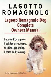 Lagotto Romagnolo . Lagotto Romagnolo Dog Complete Owners Manual. Lagotto Romagnolo Book for Care, Costs, Feeding, Grooming, Health and Training. by George Hoppendale