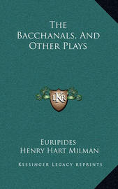 The Bacchanals, and Other Plays by * Euripides