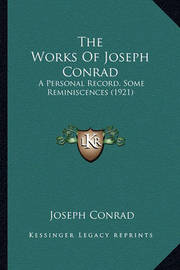 The Works of Joseph Conrad the Works of Joseph Conrad: A Personal Record, Some Reminiscences (1921) a Personal Record, Some Reminiscences (1921) by Joseph Conrad