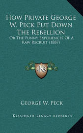 How Private George W. Peck Put Down the Rebellion: Or the Funny Experiences of a Raw Recruit (1887) by George , W. Peck