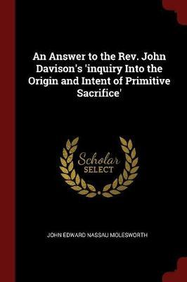 An Answer to the REV. John Davison's 'Inquiry Into the Origin and Intent of Primitive Sacrifice' by John Edward Nassau Molesworth