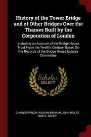 History of the Tower Bridge and of Other Bridges Over the Thames Built by the Corporation of London by Charles Welch image