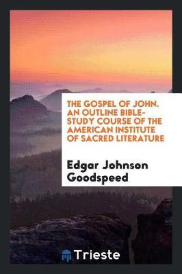 The Gospel of John. an Outline Bible-Study Course of the American Institute of Sacred Literature by Edgar Johnson Goodspeed