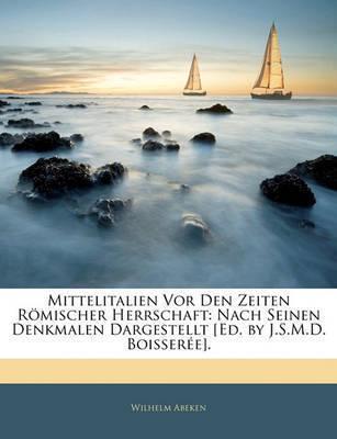 Mittelitalien VOR Den Zeiten Rmischer Herrschaft: Nach Seinen Denkmalen Dargestellt [Ed. by J.S.M.D. Boissere]. by Wilhelm Abeken