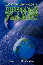 How to Recycle a Disposable Planet by Tommie L. Clendening image