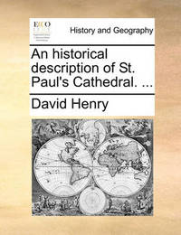 An Historical Description of St. Paul's Cathedral. by David Henry