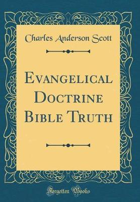 Evangelical Doctrine Bible Truth (Classic Reprint) by Charles Anderson ScotT