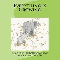 Everything Is Growing by Donna C Hutchison-Lang image