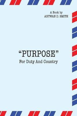 Purpose for Duty and Country by Antwan D Smith