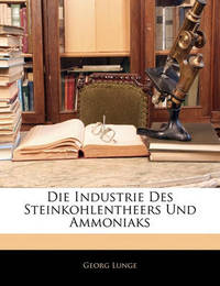 Die Industrie Des Steinkohlentheers Und Ammoniaks by Georg Lunge