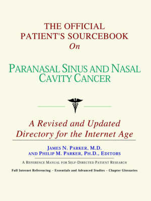 The Official Patient's Sourcebook on Paranasal Sinus and Nasal Cavity Cancer: A Revised and Updated Directory for the Internet Age by ICON Health Publications