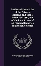 Analytical Summaries of the Patents, Designs, and Trade Marks' ACT, 1883, and of the Patent Laws of All Foreign Countries and British Colonies by Alexander Melville Clark