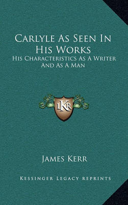 Carlyle as Seen in His Works: His Characteristics as a Writer and as a Man by James Kerr