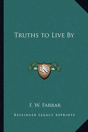 Truths to Live by Truths to Live by by F W Farrar