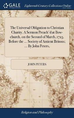 The Universal Obligation to Christian Charity. a Sermon Preach'd at Bow-Church, on the Second of March, 1723. Before the ... Society of Antient Britons; ... by John Peters, by John Peters
