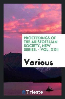 Proceedings of the Aristotelian Society, New Series. - Vol. XXII by Various ~ image