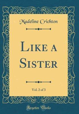 Like a Sister, Vol. 2 of 3 (Classic Reprint) by Madeline Crichton