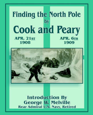 Finding the North Pole: Dr. Cook's Own Story of His Discovery, April 21, 1908: The Story of Commander Peary's Discovery, April 6, 1909 image