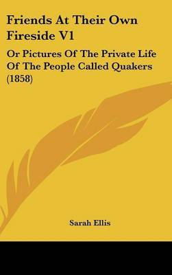 Friends at Their Own Fireside V1: Or Pictures of the Private Life of the People Called Quakers (1858) by Sarah Ellis image