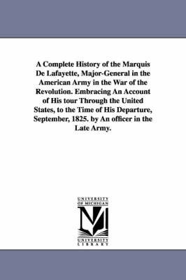A Complete History of the Marquis De Lafayette, Major-General in the American Army in the War of the Revolution. Embracing An Account of His Tour Through the United States, to the Time of His Departure, September, 1825. by An Officer in the Late Army. by (none)
