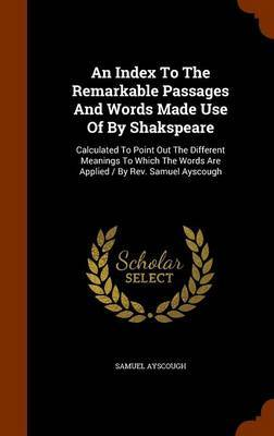 An Index to the Remarkable Passages and Words Made Use of by Shakspeare by Samuel Ayscough