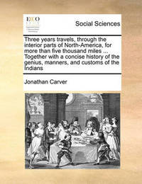 Three Years Travels Through the Interior Parts of North-America, for More Than Five Thousand Miles ... Together with a Concise History of the Genius, Manners, and Customs of the Indians by Jonathan Carver
