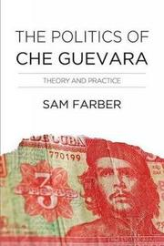 The Politics Of Che Guevara by Samuel Farber